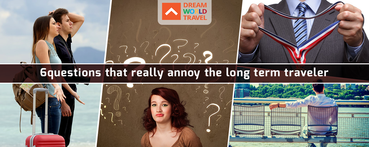 6 questions that really annoy the long term traveler